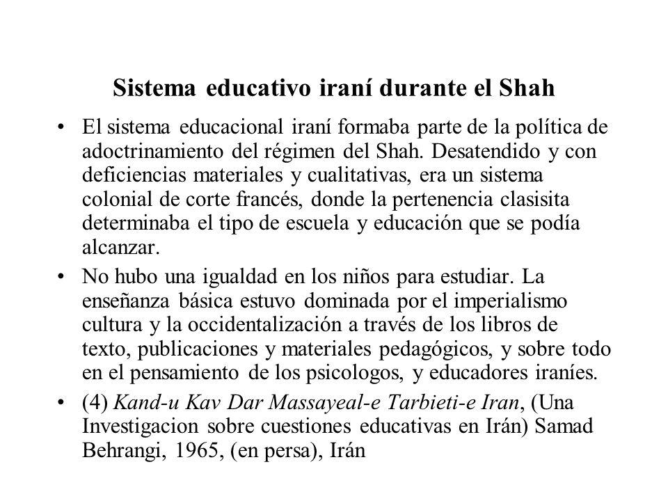 Sistema educativo iraní durante el Shah El sistema educacional iraní formaba parte de la política de adoctrinamiento del régimen del Shah. Desatendido
