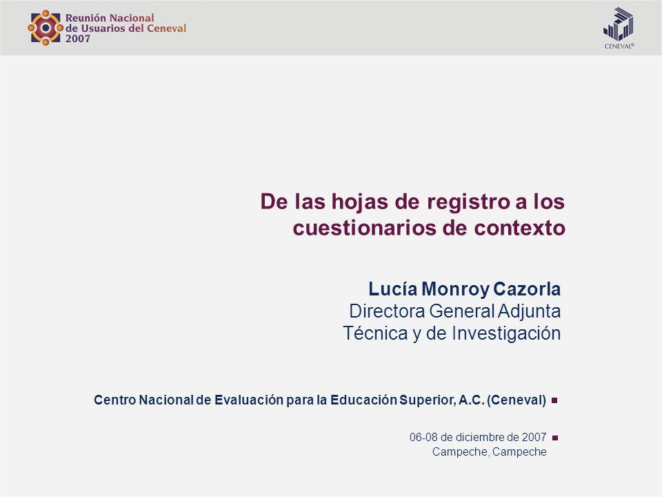 De las hojas de registro a los cuestionarios de contexto Centro Nacional de Evaluación para la Educación Superior, A.C. (Ceneval) Lucía Monroy Cazorla
