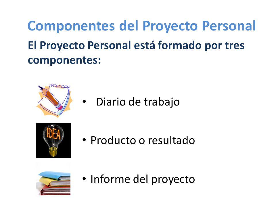 Diario de trabajo Producto o resultado Informe del proyecto El Proyecto Personal está formado por tres componentes: Componentes del Proyecto Personal