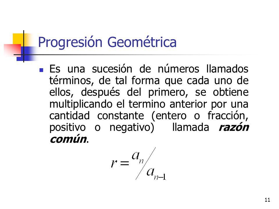 11 Progresión Geométrica Es una sucesión de números llamados términos, de tal forma que cada uno de ellos, después del primero, se obtiene multiplicando el termino anterior por una cantidad constante (entero o fracción, positivo o negativo) llamada razón común.