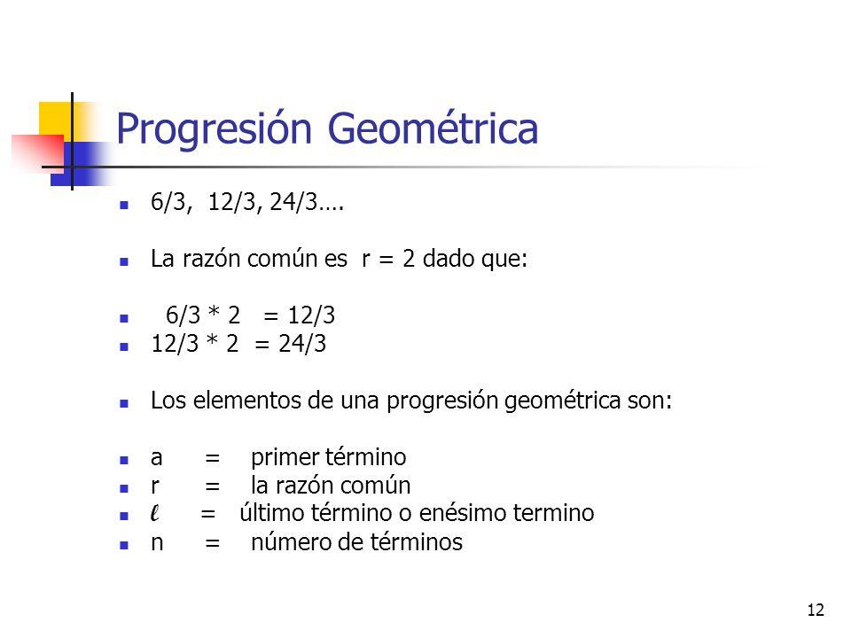 12 Progresión Geométrica 6/3, 12/3, 24/3….