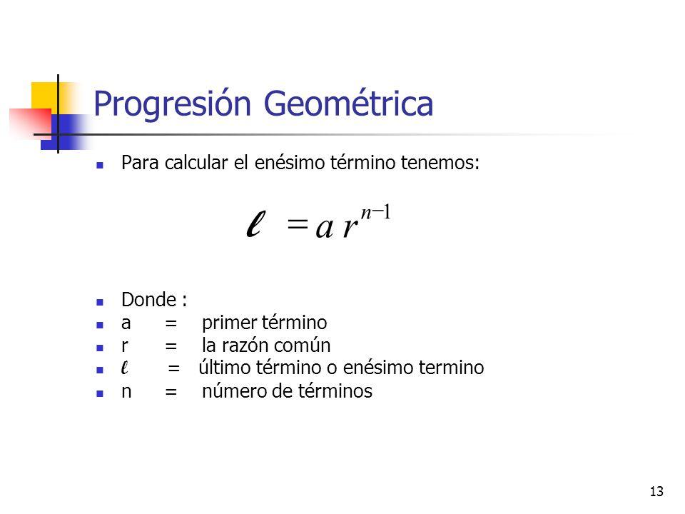 13 Progresión Geométrica Para calcular el enésimo término tenemos: Donde : a = primer término r = la razón común l = último término o enésimo termino n = número de términos 1 n ra l