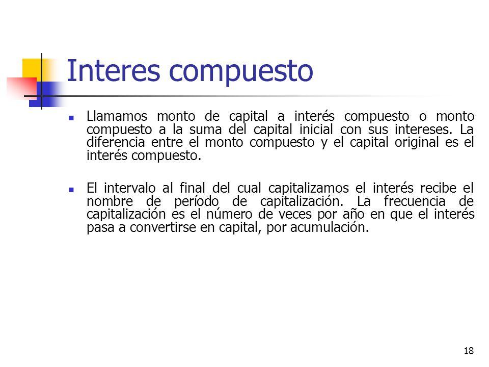 18 Interes compuesto Llamamos monto de capital a interés compuesto o monto compuesto a la suma del capital inicial con sus intereses.