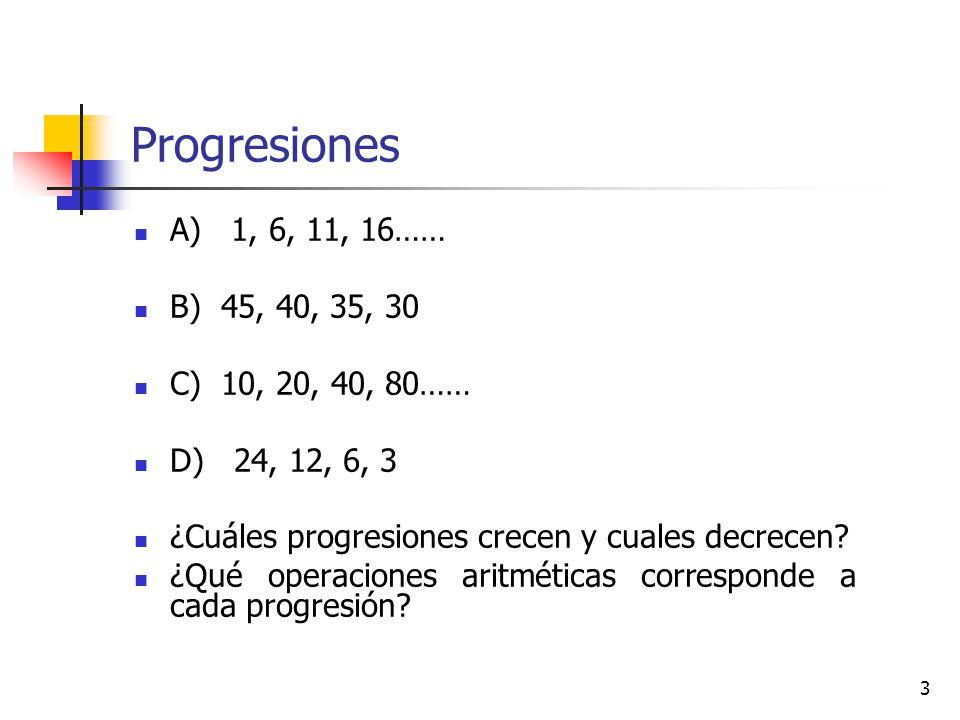 3 Progresiones A) 1, 6, 11, 16…… B) 45, 40, 35, 30 C) 10, 20, 40, 80…… D) 24, 12, 6, 3 ¿Cuáles progresiones crecen y cuales decrecen.