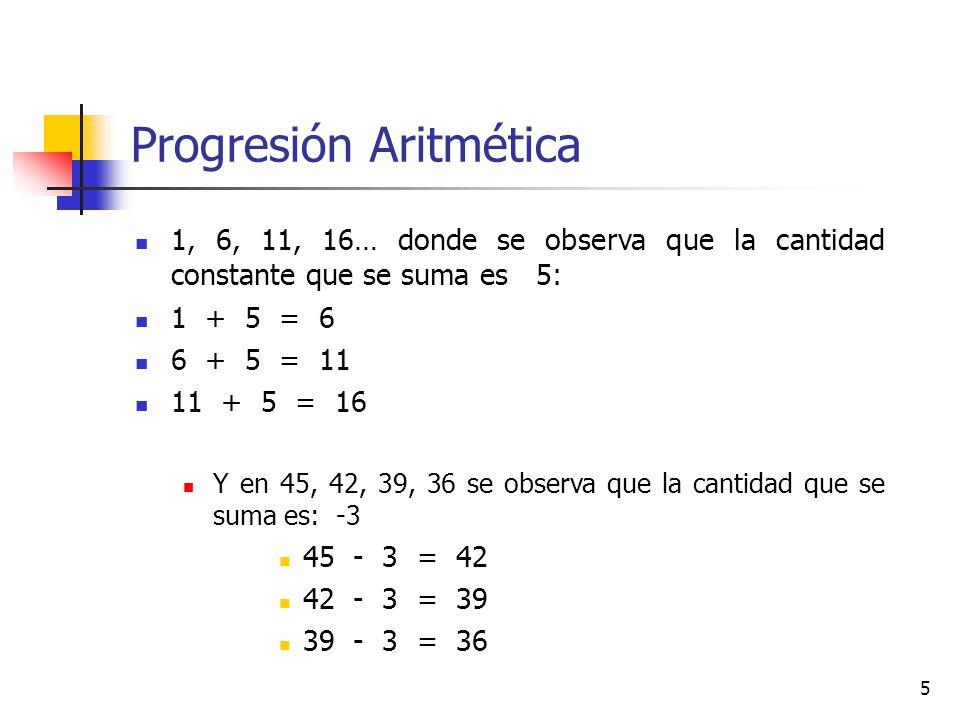 5 Progresión Aritmética 1, 6, 11, 16… donde se observa que la cantidad constante que se suma es 5: 1 + 5 = 6 6 + 5 = 11 11 + 5 = 16 Y en 45, 42, 39, 36 se observa que la cantidad que se suma es: -3 45 - 3 = 42 42 - 3 = 39 39 - 3 = 36