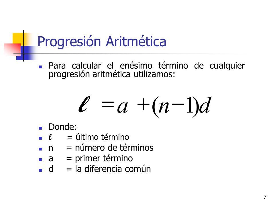 7 Progresión Aritmética Para calcular el enésimo término de cualquier progresión aritmética utilizamos: Donde: l = último término n = número de términos a = primer término d = la diferencia común dna l )1(