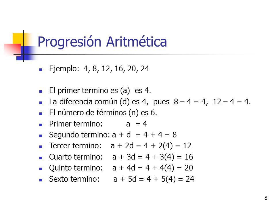 8 Progresión Aritmética Ejemplo: 4, 8, 12, 16, 20, 24 El primer termino es (a) es 4.