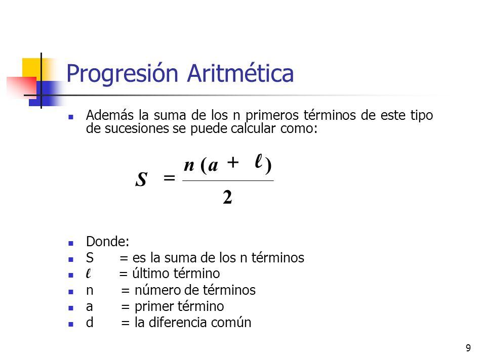 9 Progresión Aritmética Además la suma de los n primeros términos de este tipo de sucesiones se puede calcular como: Donde: S = es la suma de los n términos l = último término n = número de términos a = primer término d = la diferencia común 2 ) ( an S + l