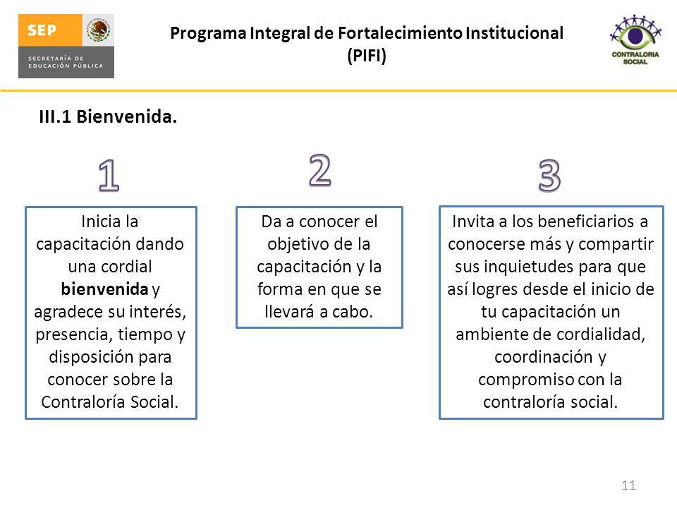 III.1 Bienvenida. Programa Integral de Fortalecimiento Institucional (PIFI) 11 Inicia la capacitación dando una cordial bienvenida y agradece su inter