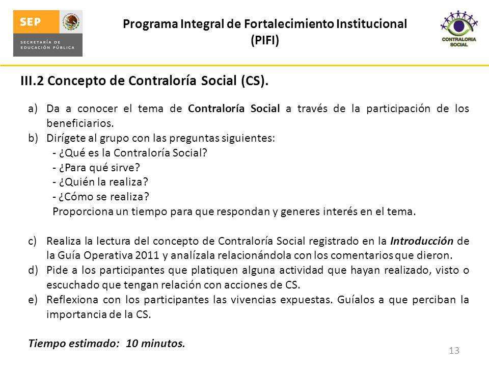 III.2 Concepto de Contraloría Social (CS). Programa Integral de Fortalecimiento Institucional (PIFI) 13 a)Da a conocer el tema de Contraloría Social a