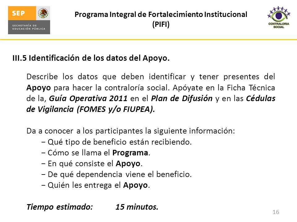 III.5 Identificación de los datos del Apoyo. Programa Integral de Fortalecimiento Institucional (PIFI) 16 Describe los datos que deben identificar y t