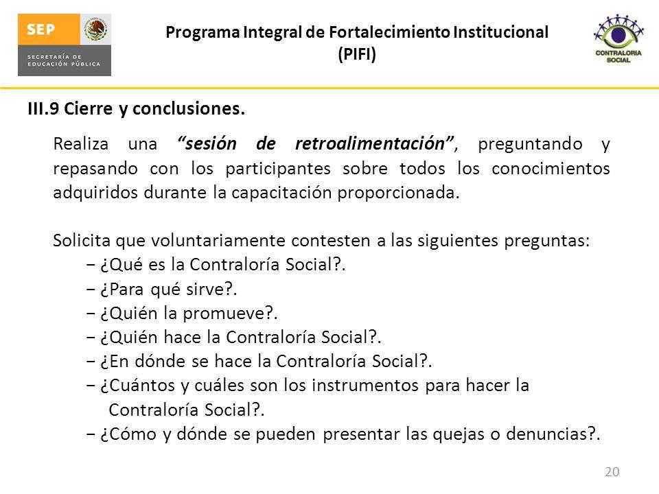III.9 Cierre y conclusiones. Programa Integral de Fortalecimiento Institucional (PIFI) 20 Realiza una sesión de retroalimentación, preguntando y repas