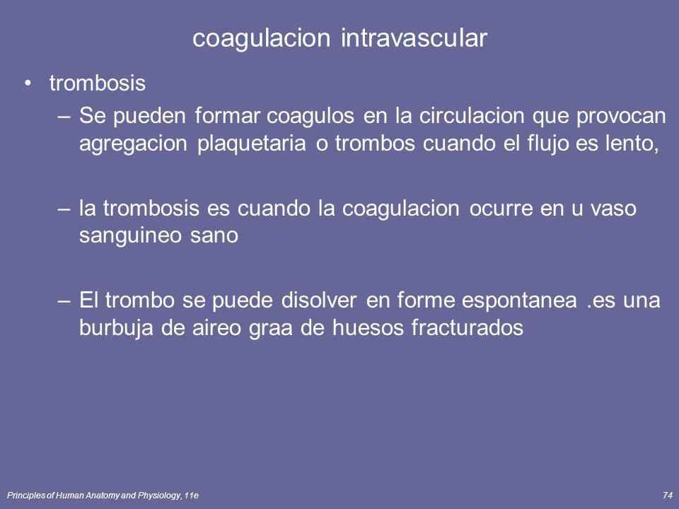 Principles of Human Anatomy and Physiology, 11e74 coagulacion intravascular trombosis –Se pueden formar coagulos en la circulacion que provocan agrega