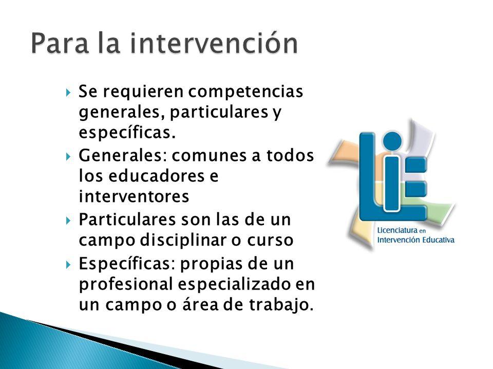 Se requieren competencias generales, particulares y específicas. Generales: comunes a todos los educadores e interventores Particulares son las de un