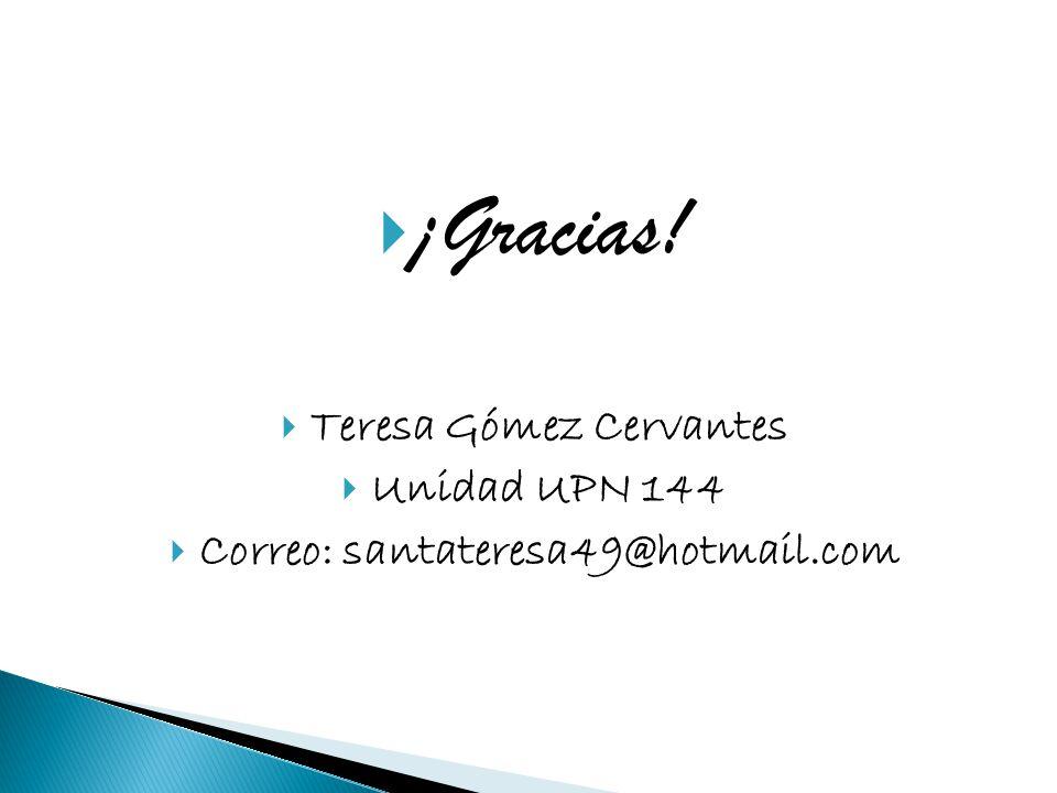 ¡Gracias! Teresa Gómez Cervantes Unidad UPN 144 Correo: santateresa49@hotmail.com