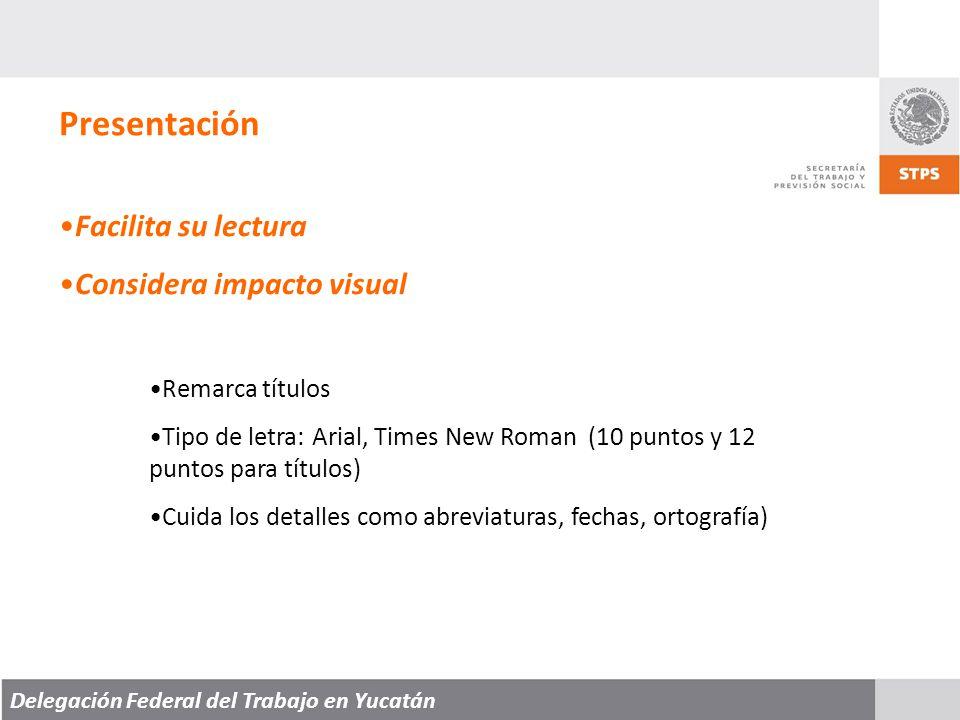 Delegación Federal del Trabajo en Yucatán Presentación Facilita su lectura Considera impacto visual Remarca títulos Tipo de letra: Arial, Times New Roman (10 puntos y 12 puntos para títulos) Cuida los detalles como abreviaturas, fechas, ortografía)