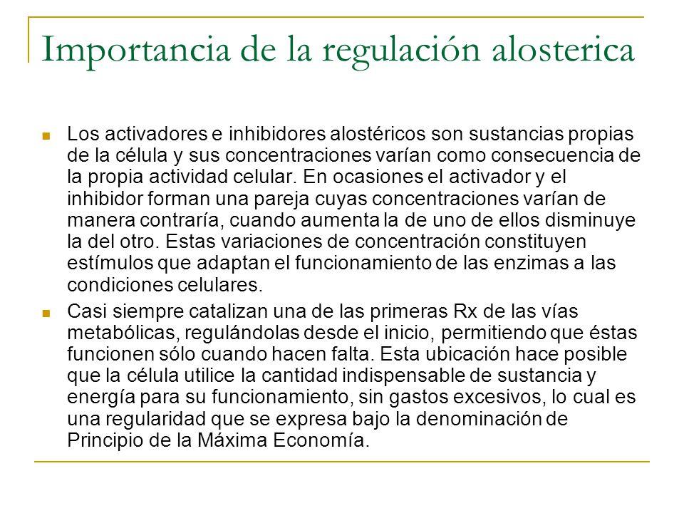 Importancia de la regulación alosterica Los activadores e inhibidores alostéricos son sustancias propias de la célula y sus concentraciones varían com