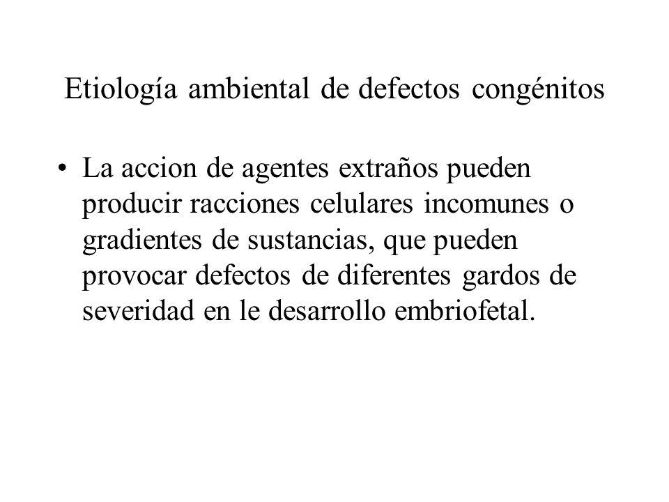 Etiología ambiental de defectos congénitos La accion de agentes extraños pueden producir racciones celulares incomunes o gradientes de sustancias, que