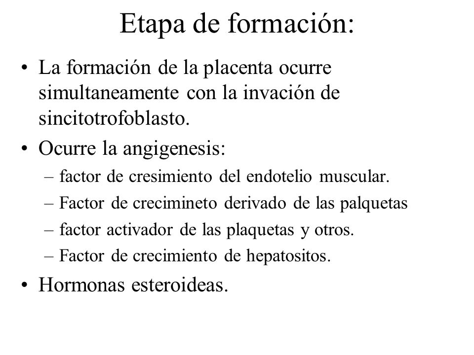 Etapa de formación: La formación de la placenta ocurre simultaneamente con la invación de sincitotrofoblasto. Ocurre la angigenesis: –factor de cresim