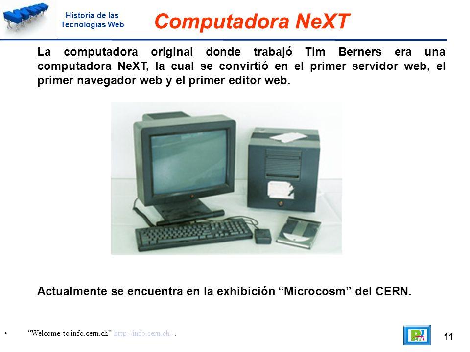 11 Welcome to info.cern.ch http://info.cern.ch/.http://info.cern.ch/ Computadora NeXT La computadora original donde trabajó Tim Berners era una computadora NeXT, la cual se convirtió en el primer servidor web, el primer navegador web y el primer editor web.