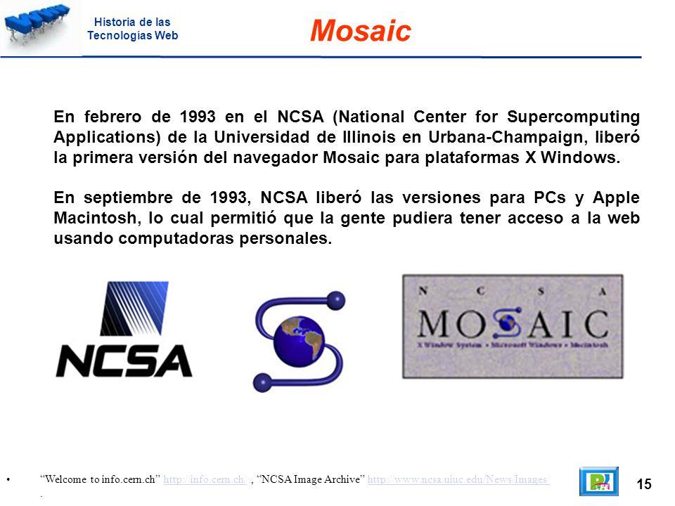 15 Welcome to info.cern.ch http://info.cern.ch/, NCSA Image Archive http://www.ncsa.uiuc.edu/News/Images/.http://info.cern.ch/http://www.ncsa.uiuc.edu/News/Images/ Mosaic En febrero de 1993 en el NCSA (National Center for Supercomputing Applications) de la Universidad de Illinois en Urbana-Champaign, liberó la primera versión del navegador Mosaic para plataformas X Windows.