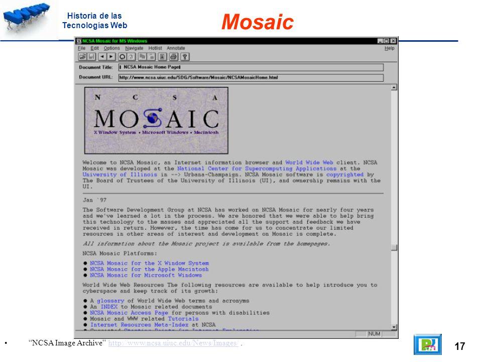 17 NCSA Image Archive http://www.ncsa.uiuc.edu/News/Images/.http://www.ncsa.uiuc.edu/News/Images/ Mosaic Historia de las Tecnologías Web