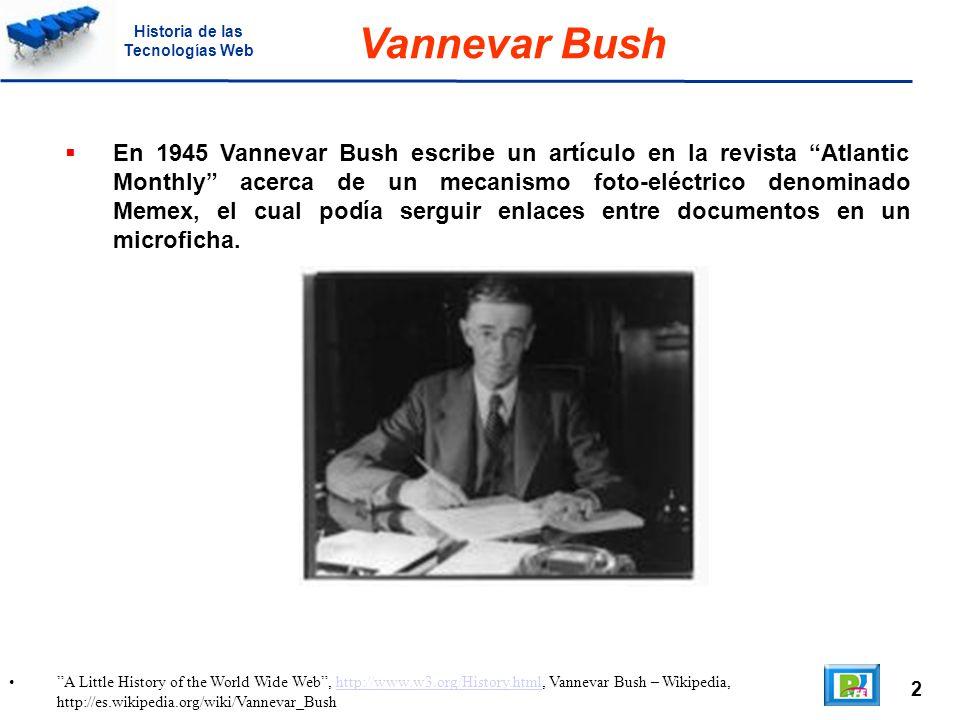 2 A Little History of the World Wide Web, http://www.w3.org/History.html, Vannevar Bush – Wikipedia, http://es.wikipedia.org/wiki/Vannevar_Bushhttp://www.w3.org/History.html Vannevar Bush En 1945 Vannevar Bush escribe un artículo en la revista Atlantic Monthly acerca de un mecanismo foto-eléctrico denominado Memex, el cual podía serguir enlaces entre documentos en un microficha.