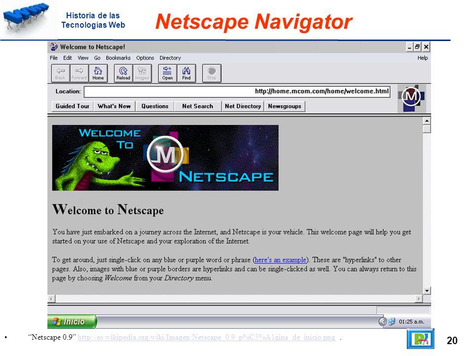20 Netscape 0.9 http://es.wikipedia.org/wiki/Imagen:Netscape_0.9_p%C3%A1gina_de_inicio.png.http://es.wikipedia.org/wiki/Imagen:Netscape_0.9_p%C3%A1gina_de_inicio.png Netscape Navigator Historia de las Tecnologías Web