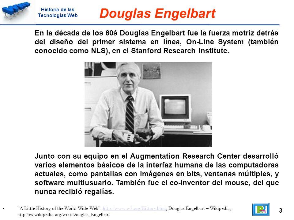 3 A Little History of the World Wide Web, http://www.w3.org/History.html, Douglas Engelbart – Wikipedia, http://es.wikipedia.org/wiki/Douglas_Engelbarthttp://www.w3.org/History.html Douglas Engelbart En la década de los 60ś Douglas Engelbart fue la fuerza motriz detrás del diseño del primer sistema en línea, On-Line System (también conocido como NLS), en el Stanford Research Institute.