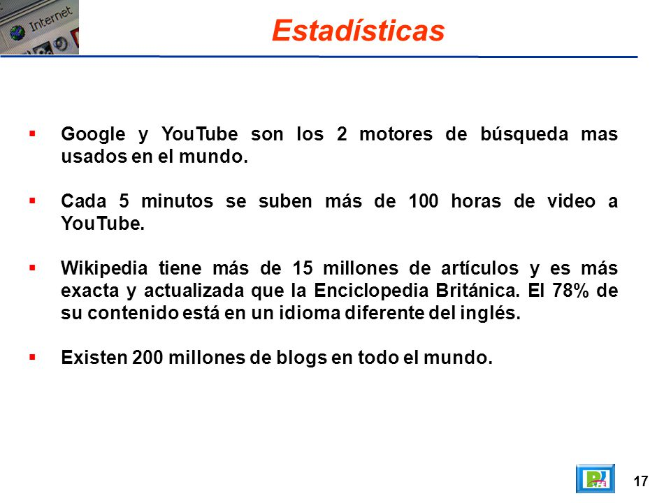 17 Estadísticas Google y YouTube son los 2 motores de búsqueda mas usados en el mundo. Cada 5 minutos se suben más de 100 horas de video a YouTube. Wi