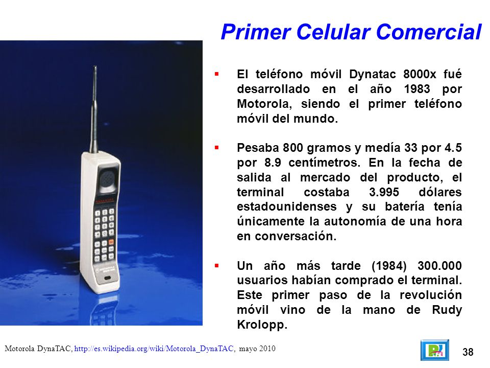 38 Motorola DynaTAC, http://es.wikipedia.org/wiki/Motorola_DynaTAC, mayo 2010 Primer Celular Comercial El teléfono móvil Dynatac 8000x fué desarrollad