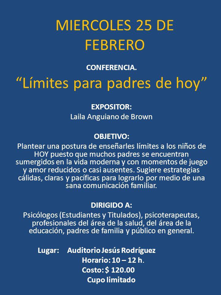 MIERCOLES 25 DE FEBRERO CONFERENCIA. Límites para padres de hoy EXPOSITOR: Laila Anguiano de Brown OBJETIVO: Plantear una postura de enseñarles límite