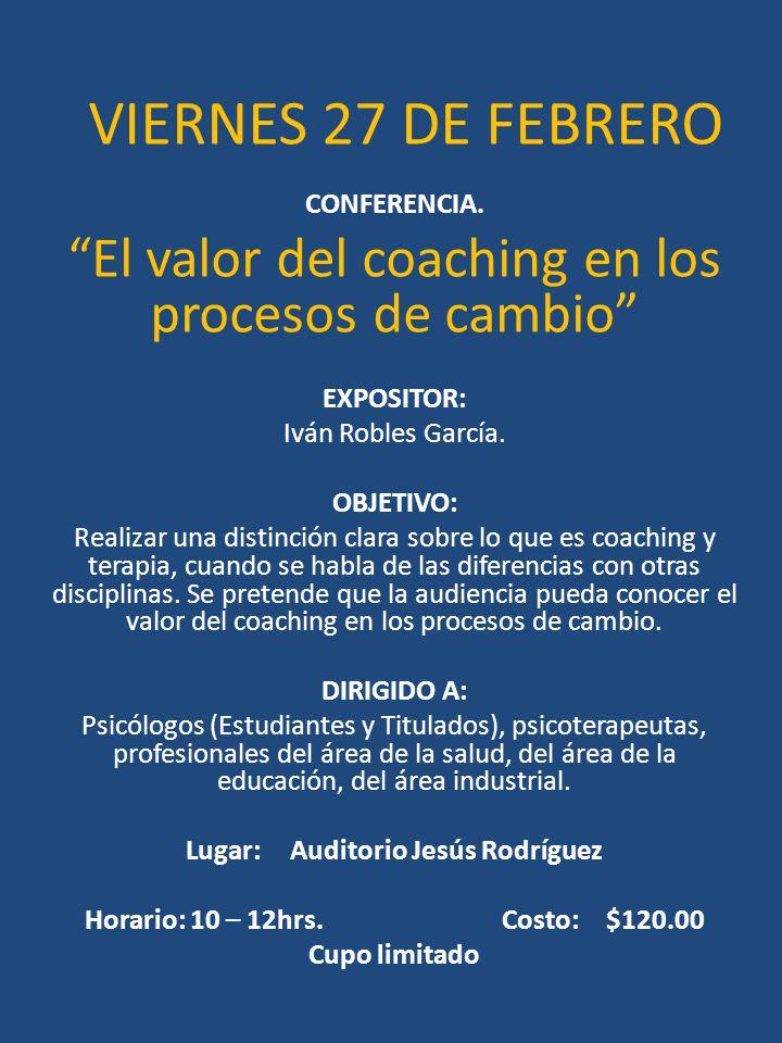 VIERNES 27 DE FEBRERO CONFERENCIA. El valor del coaching en los procesos de cambio EXPOSITOR: Iván Robles García. OBJETIVO: Realizar una distinción cl