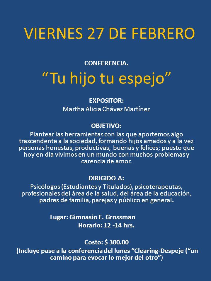 VIERNES 27 DE FEBRERO CONFERENCIA. Tu hijo tu espejo EXPOSITOR: Martha Alicia Chávez Martínez OBJETIVO: Plantear las herramientas con las que aportemo