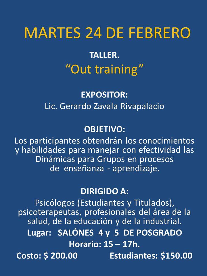 MARTES 24 DE FEBRERO TALLER. Out training EXPOSITOR: Lic. Gerardo Zavala Rivapalacio OBJETIVO: Los participantes obtendrán los conocimientos y habilid