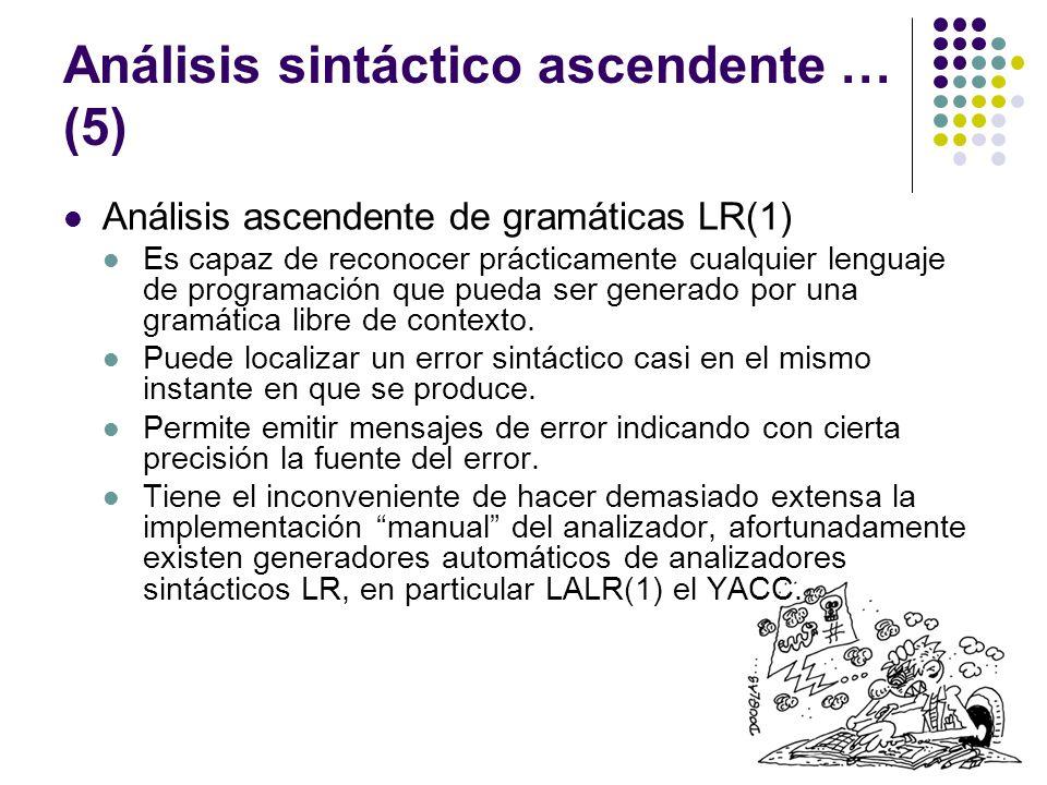 Análisis sintáctico ascendente … (5) Análisis ascendente de gramáticas LR(1) Es capaz de reconocer prácticamente cualquier lenguaje de programación que pueda ser generado por una gramática libre de contexto.