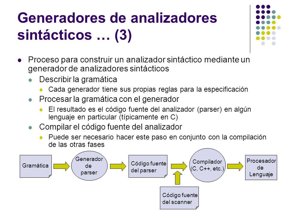 Generadores de analizadores sintácticos … (3) Proceso para construir un analizador sintáctico mediante un generador de analizadores sintácticos Describir la gramática Cada generador tiene sus propias reglas para la especificación Procesar la gramática con el generador El resultado es el código fuente del analizador (parser) en algún lenguaje en particular (típicamente en C) Compilar el código fuente del analizador Puede ser necesario hacer este paso en conjunto con la compilación de las otras fases Gramática Generador de parser Código fuente del parser Compilador (C, C++, etc.) Procesador de Lenguaje Código fuente del scanner
