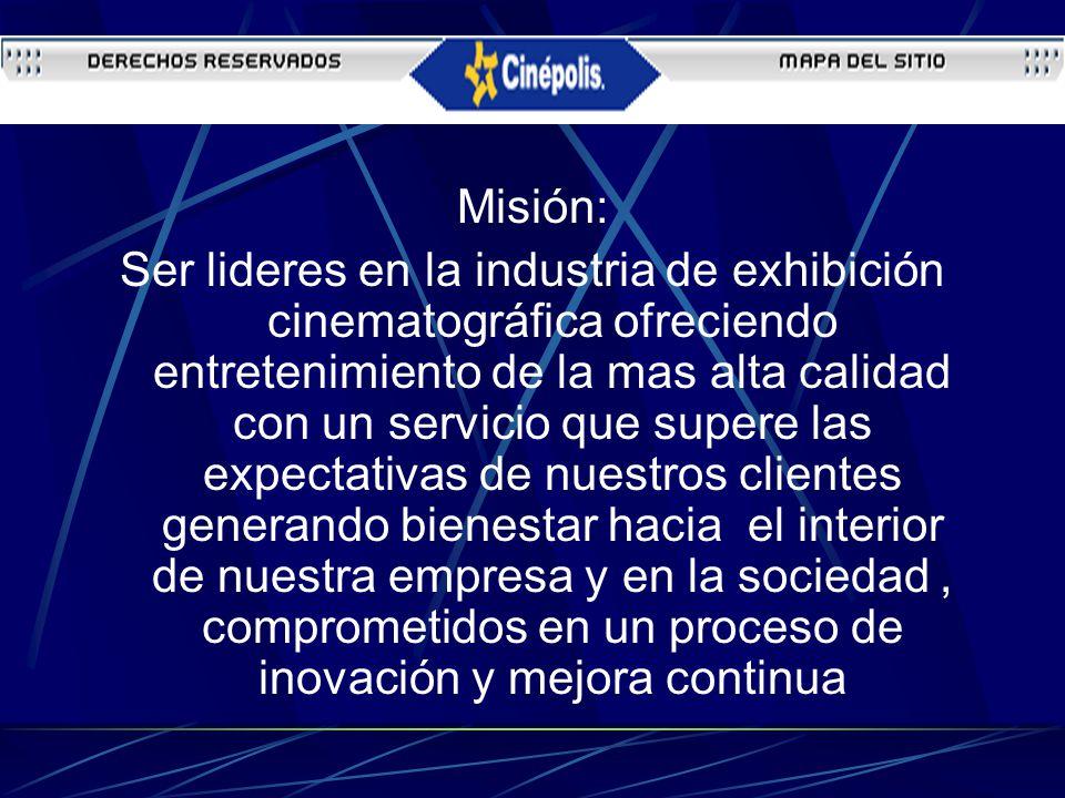 Misión: Ser lideres en la industria de exhibición cinematográfica ofreciendo entretenimiento de la mas alta calidad con un servicio que supere las exp