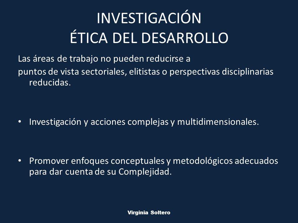 M.V.S.O. Virginia Soltero INVESTIGACIÓN ÉTICA DEL DESARROLLO Las áreas de trabajo no pueden reducirse a puntos de vista sectoriales, elitistas o persp