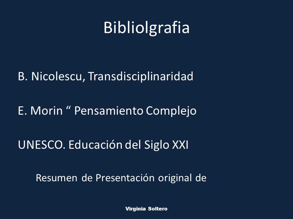 M.V.S.O. Virginia Soltero Bibliolgrafia B. Nicolescu, Transdisciplinaridad E. Morin Pensamiento Complejo UNESCO. Educación del Siglo XXI Resumen de Pr