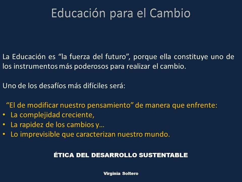 M.V.S.O. Virginia Soltero La Educación es la fuerza del futuro, porque ella constituye uno de los instrumentos más poderosos para realizar el cambio.