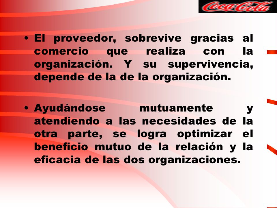 El proveedor, sobrevive gracias al comercio que realiza con la organización. Y su supervivencia, depende de la de la organización. Ayudándose mutuamen