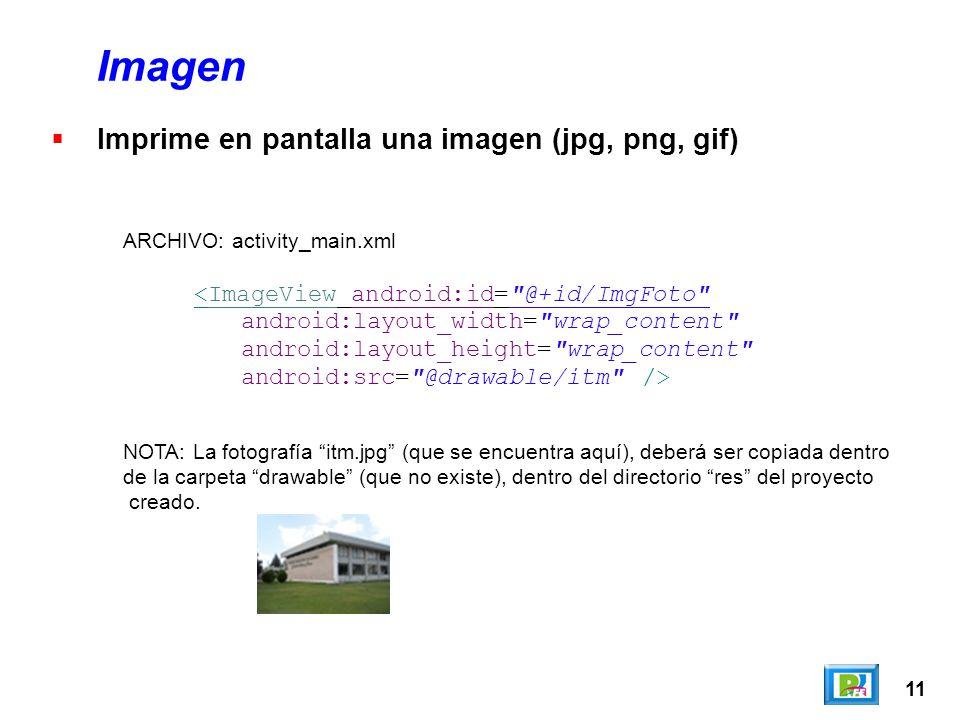 11 Imagen Imprime en pantalla una imagen (jpg, png, gif) <ImageView android:id= @+id/ImgFoto android:layout_width= wrap_content android:layout_height= wrap_content android:src= @drawable/itm /> ARCHIVO: activity_main.xml NOTA: La fotografía itm.jpg (que se encuentra aquí), deberá ser copiada dentro de la carpeta drawable (que no existe), dentro del directorio res del proyecto creado.