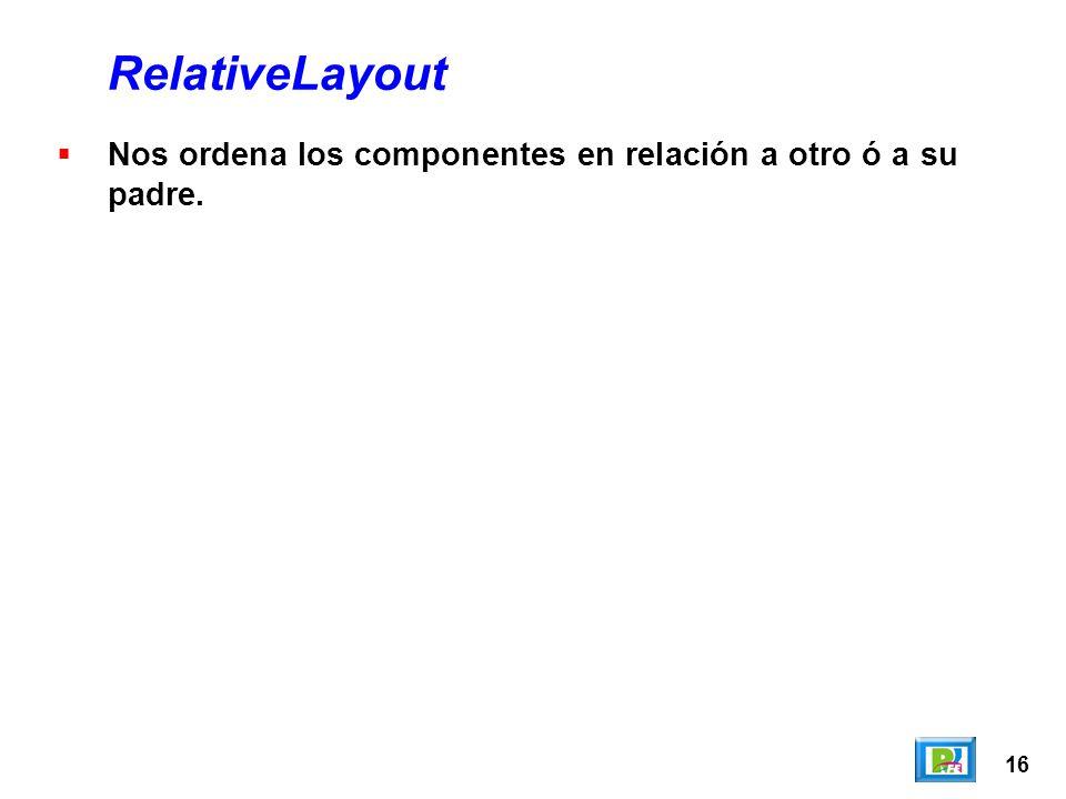 16 RelativeLayout Nos ordena los componentes en relación a otro ó a su padre.