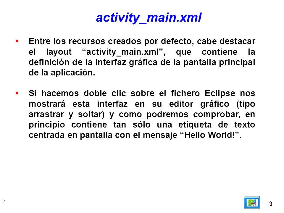 3 ? activity_main.xml Entre los recursos creados por defecto, cabe destacar el layout activity_main.xml, que contiene la definición de la interfaz grá