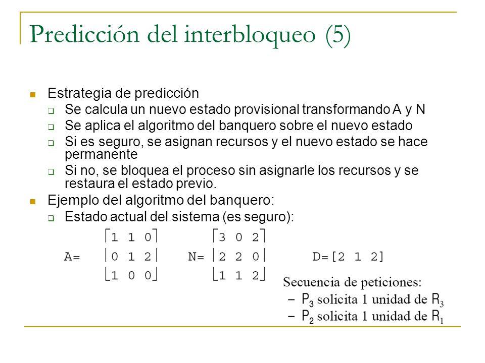 Predicción del interbloqueo (5) Estrategia de predicción Se calcula un nuevo estado provisional transformando A y N Se aplica el algoritmo del banquer