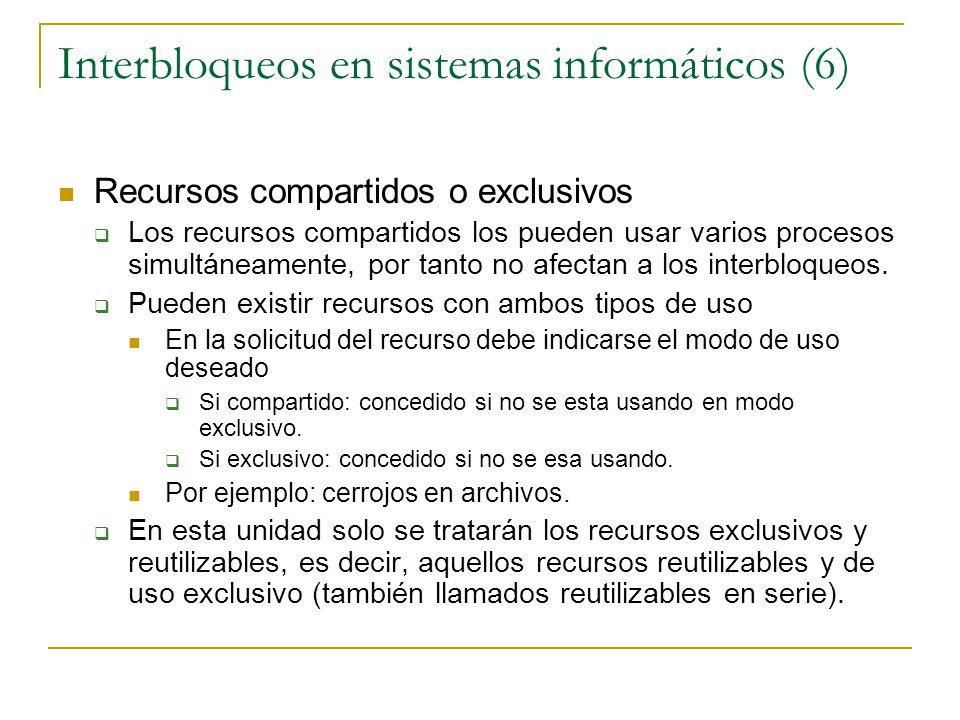Interbloqueos en sistemas informáticos (6) Recursos compartidos o exclusivos Los recursos compartidos los pueden usar varios procesos simultáneamente,