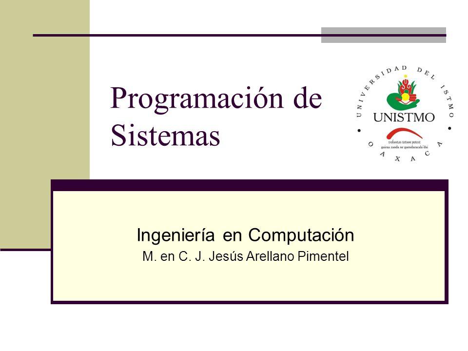 Programación de Sistemas Ingeniería en Computación M. en C. J. Jesús Arellano Pimentel