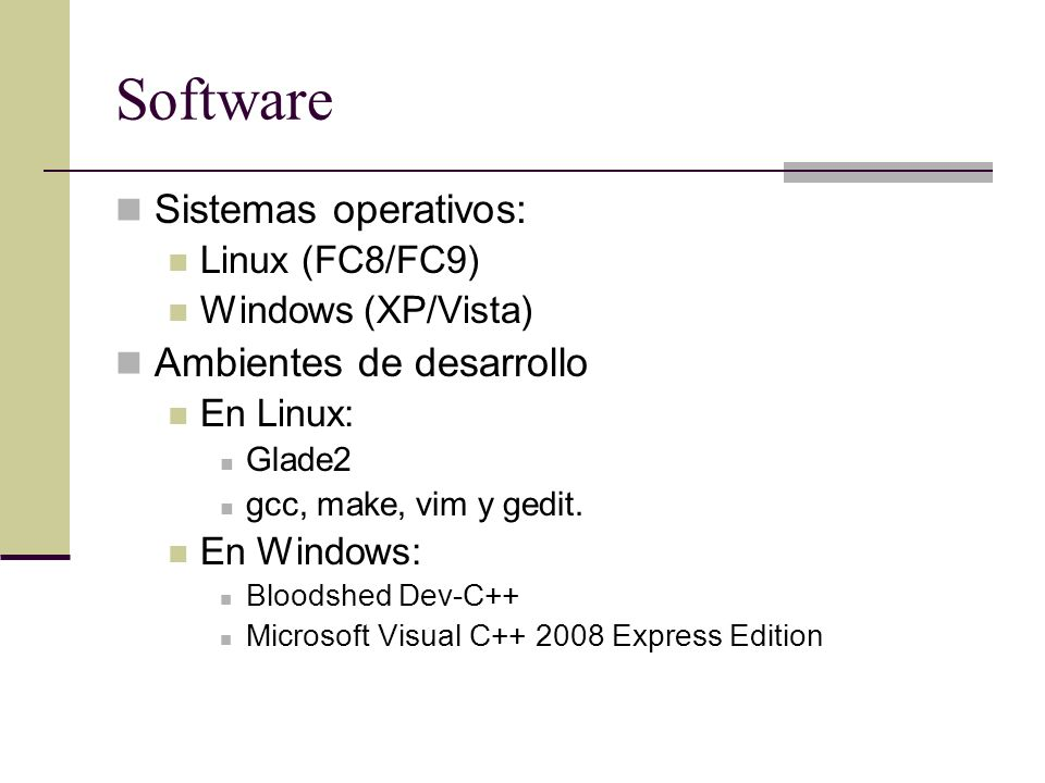 Software Sistemas operativos: Linux (FC8/FC9) Windows (XP/Vista) Ambientes de desarrollo En Linux: Glade2 gcc, make, vim y gedit. En Windows: Bloodshe