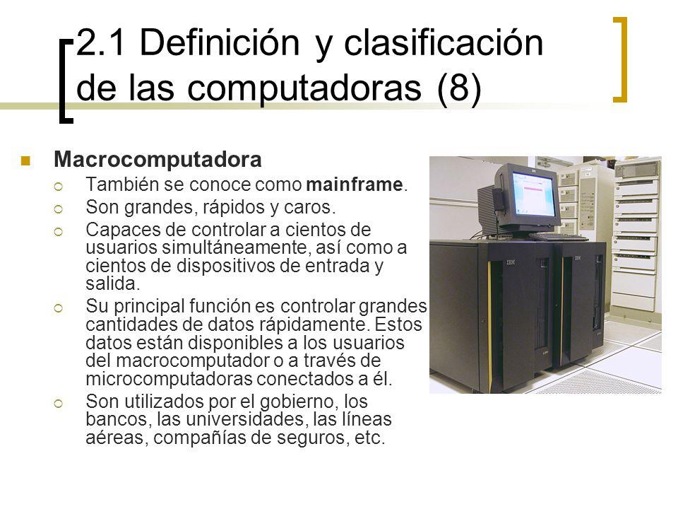 2.1 Definición y clasificación de las computadoras (8) Macrocomputadora También se conoce como mainframe. Son grandes, rápidos y caros. Capaces de con